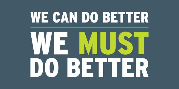 We Can Do Better. We Must Do Better.